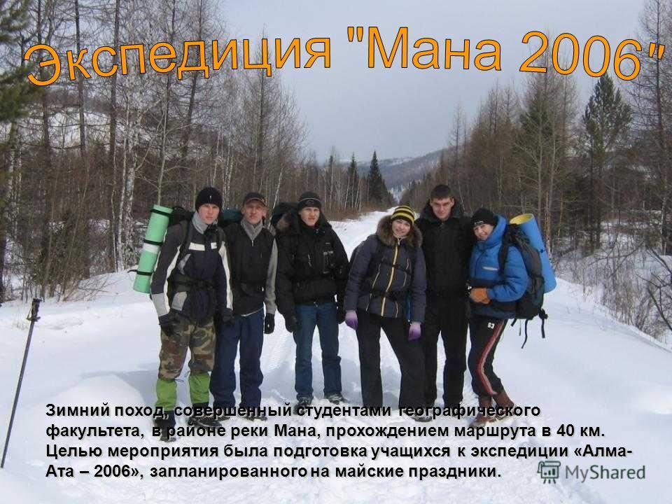 Зимний поход, совершенный студентами географического факультета, в районе реки Мана, прохождением маршрута в 40 км. Целью мероприятия была подготовка учащихся к экспедиции «Алма- Ата – 2006», запланированного на майские праздники.