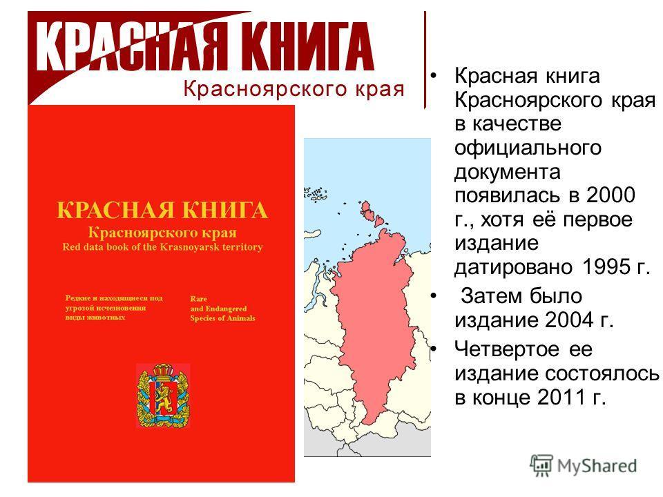 Красная книга Красноярского края в качестве официального документа появилась в 2000 г., хотя её первое издание датировано 1995 г. Затем было издание 2004 г. Четвертое ее издание состоялось в конце 2011 г.