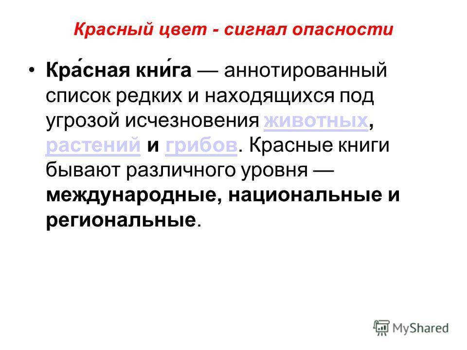 Красный цвет - сигнал опасности Кра́сная кни́га аннотированный список редких и находящихся под угрозой исчезновения животных, растений и грибов. Красные книги бывают различного уровня международные, национальные и региональные.животных растенийгрибов