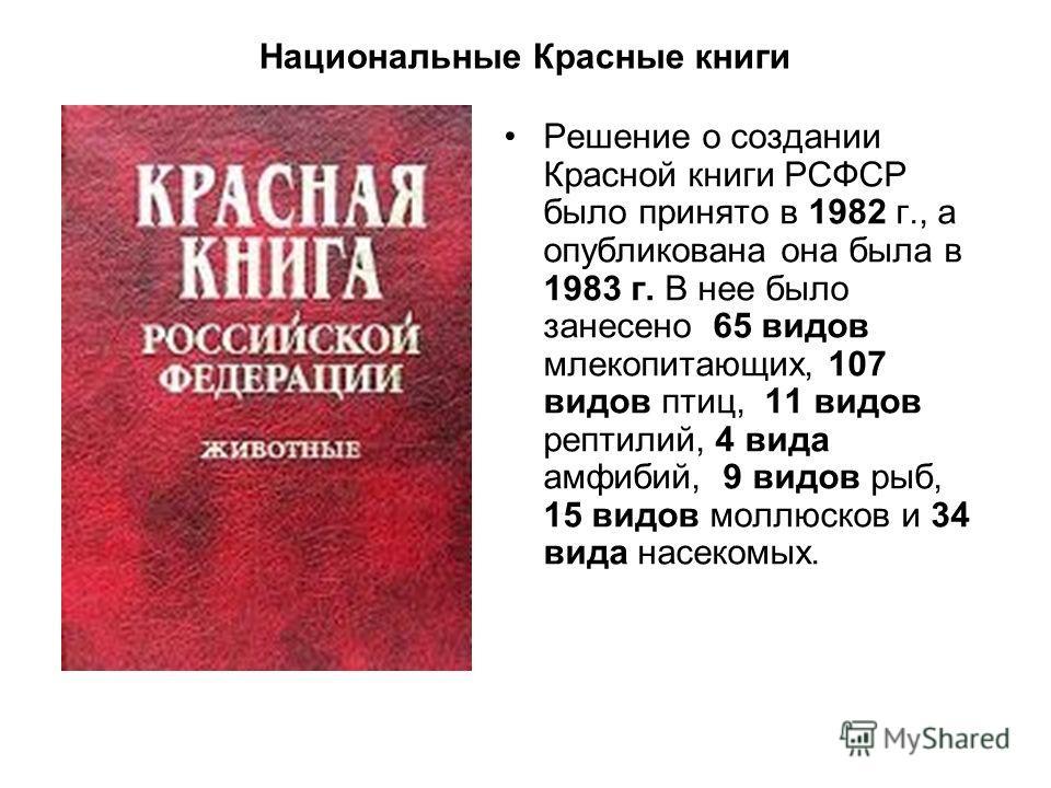 Национальные Красные книги Решение о создании Красной книги РСФСР было принято в 1982 г., а опубликована она была в 1983 г. В нее было занесено 65 видов млекопитающих, 107 видов птиц, 11 видов рептилий, 4 вида амфибий, 9 видов рыб, 15 видов моллюсков