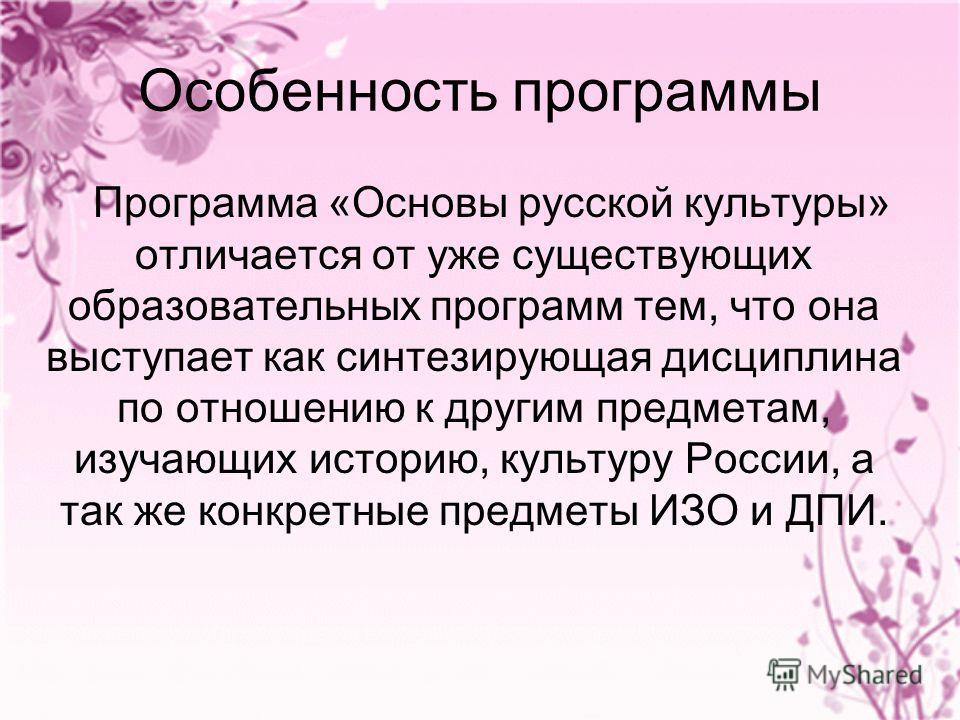 Особенность программы Программа «Основы русской культуры» отличается от уже существующих образовательных программ тем, что она выступает как синтезирующая дисциплина по отношению к другим предметам, изучающих историю, культуру России, а так же конкре