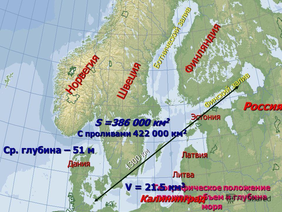 Географическое положение площадь, объем и глубина моря Финляндия Россия Швеция Норвегия Эстония Латвия Литва Калининград Дания Ботнический залив Финский залив 1300 км S =386 000 км2 С проливами 422 000 км2 V = 21.5 км3 Ср. глубина – 51 м