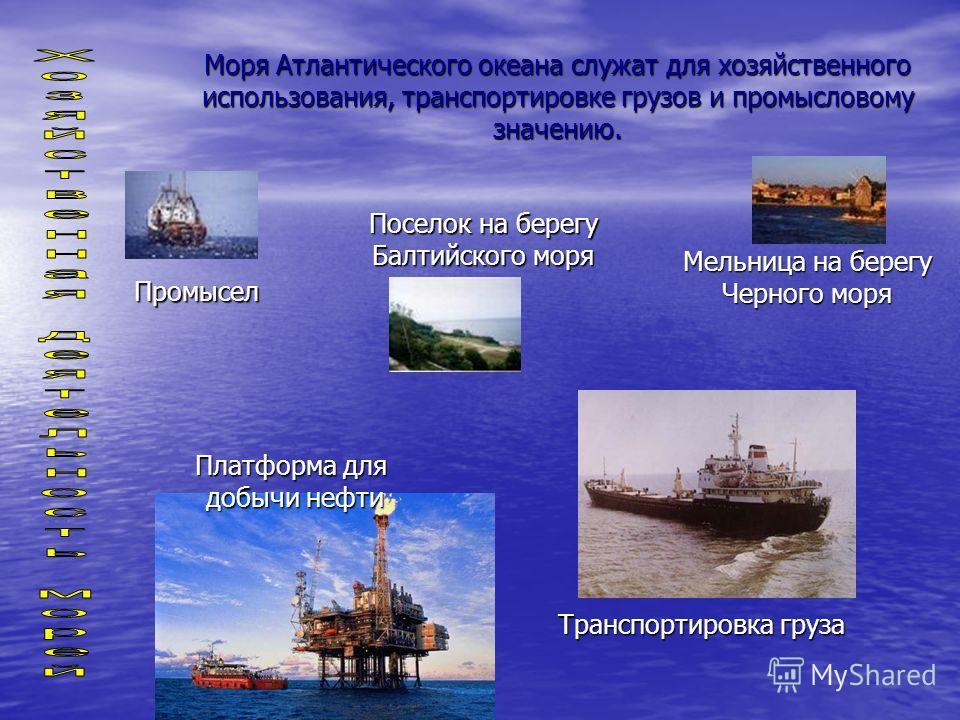 Мельница на берегу Черного моря Поселок на берегу Балтийского моря Моря Атлантического океана служат для хозяйственного использования, транспортировке грузов и промысловому значению. Транспортировка груза Промысел Платформа для добычи нефти
