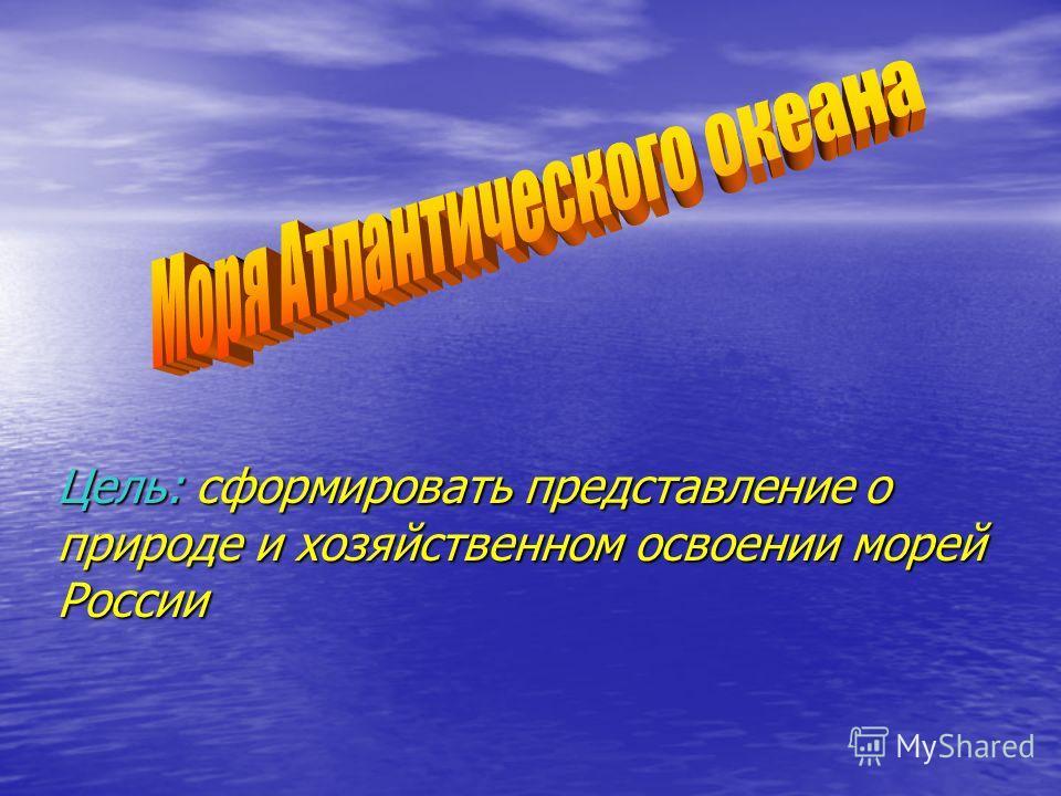 Цель: сформировать представление о природе и хозяйственном освоении морей России