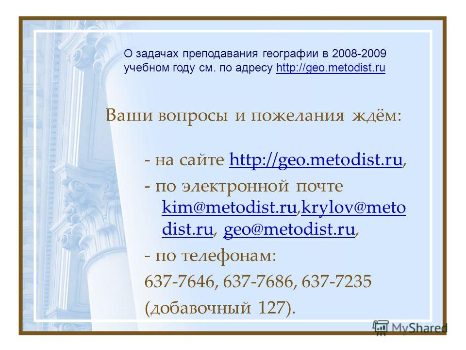 Ваши вопросы и пожелания ждём: - на сайте http://geo.metodist.ru,http://geo.metodist.ru - по электронной почте kim@metodist.ru,krylov@meto dist.ru, geo@metodist.ru, kim@metodist.rukrylov@meto dist.rugeo@metodist.ru - по телефонам: 637-7646, 637-7686,