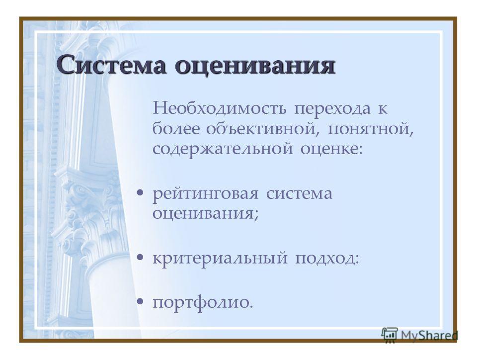 Система оценивания Необходимость перехода к более объективной, понятной, содержательной оценке: рейтинговая система оценивания; критериальный подход: портфолио.