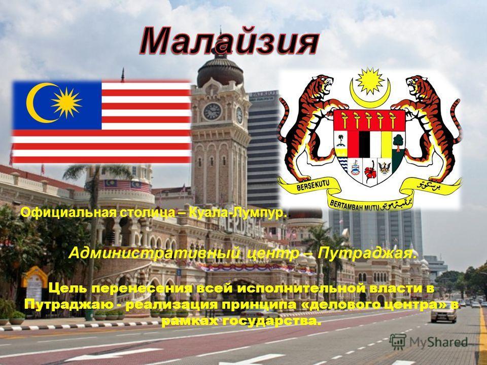 Официальная столица – Куала-Лумпур.. Административный центр – Путраджая. Цель перенесения всей исполнительной власти в Путраджаю - реализация принципа «делового центра» в рамках государства.