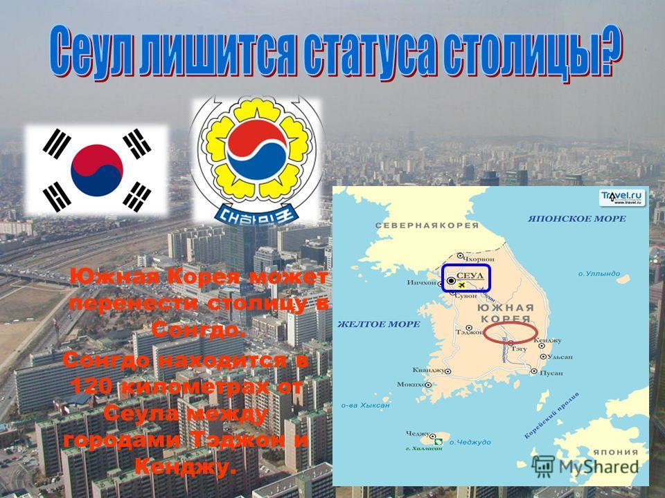 Южная Корея может перенести столицу в Сонгдо. Сонгдо находится в 120 километрах от Сеула между городами Тэджон и Кенджу.