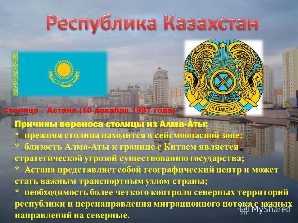Столица – Астана (10 декабря 1997 года) Причины переноса столицы из Алма-Аты: * прежняя столица находится в сейсмоопасной зоне; * близость Алма-Аты к границе с Китаем является стратегической угрозой существованию государства; * Астана представляет со