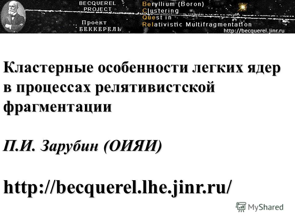 Кластерные особенности легких ядер в процессах релятивистской фрагментации П.И. Зарубин (ОИЯИ) http://becquerel.lhe.jinr.ru/