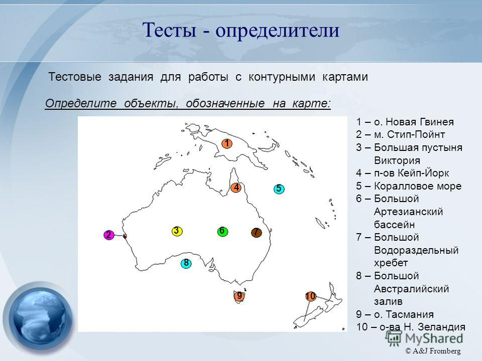 A&J Fromberg © A&J Fromberg Тесты - определители Тестовые задания для работы с контурными картами Определите объекты, обозначенные на карте: 1 2 3 4 5 6 7 8 9 10 1 – о. Новая Гвинея 2 – м. Стип-Пойнт 3 – Большая пустыня Виктория 4 – п-ов Кейп-Йорк 5