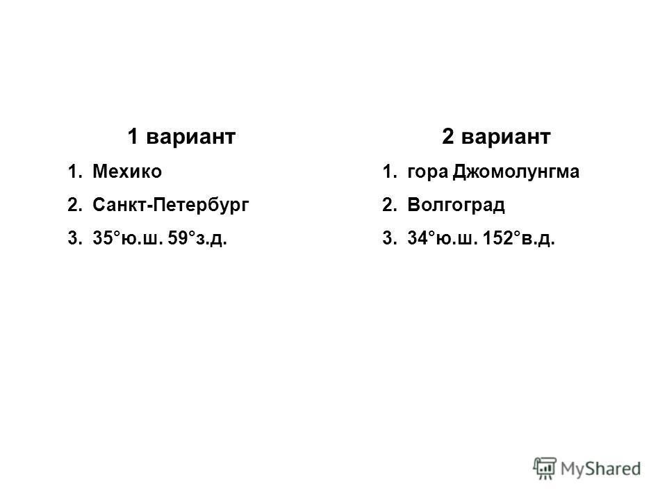 1 вариант 1.Мехико 2.Санкт-Петербург 3.35°ю.ш. 59°з.д. 2 вариант 1.гора Джомолунгма 2.Волгоград 3.34°ю.ш. 152°в.д.