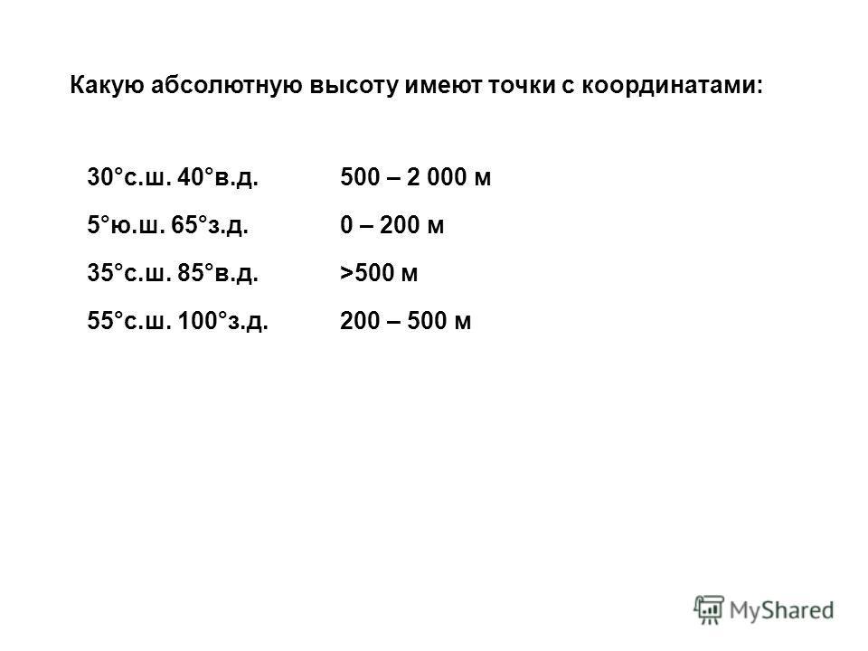 Какую абсолютную высоту имеют точки с координатами: 30°с.ш. 40°в.д. 5°ю.ш. 65°з.д. 35°с.ш. 85°в.д. 55°с.ш. 100°з.д. 500 – 2 000 м 0 – 200 м >500 м 200 – 500 м
