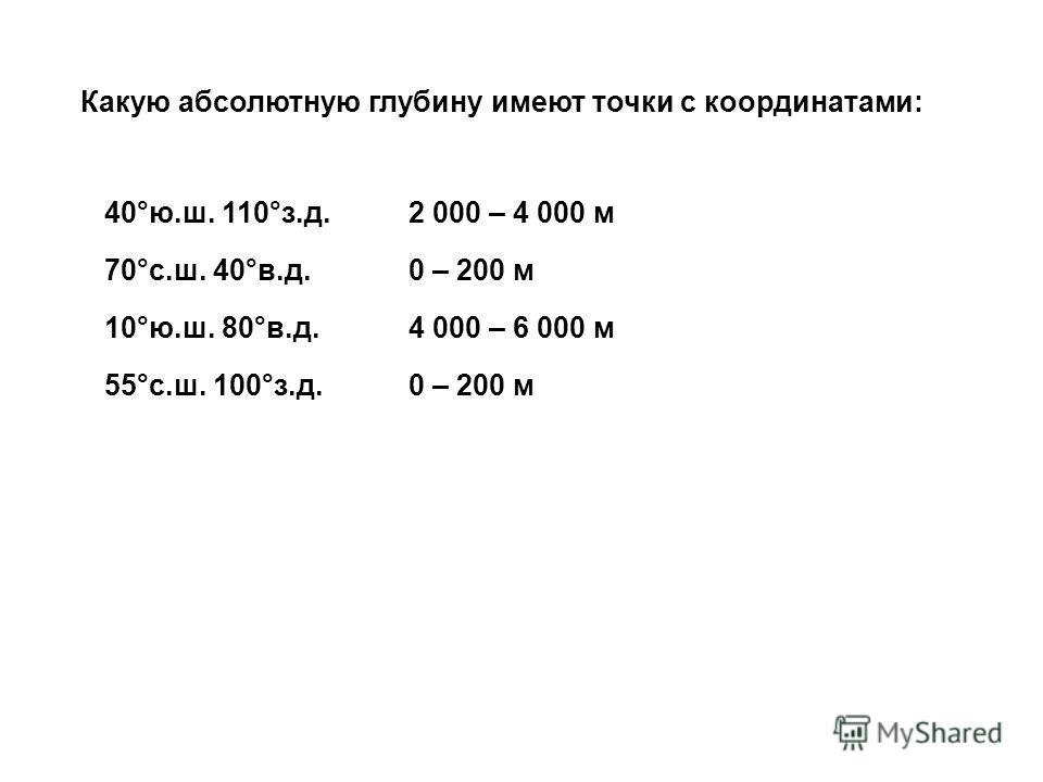 Какую абсолютную глубину имеют точки с координатами: 40°ю.ш. 110°з.д. 70°с.ш. 40°в.д. 10°ю.ш. 80°в.д. 55°с.ш. 100°з.д. 2 000 – 4 000 м 0 – 200 м 4 000 – 6 000 м 0 – 200 м