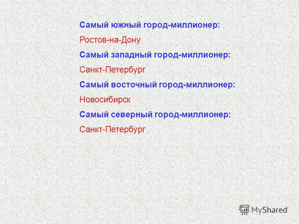 Самый южный город-миллионер: Ростов-на-Дону Самый западный город-миллионер: Санкт-Петербург Самый восточный город-миллионер: Новосибирск Самый северный город-миллионер: Санкт-Петербург