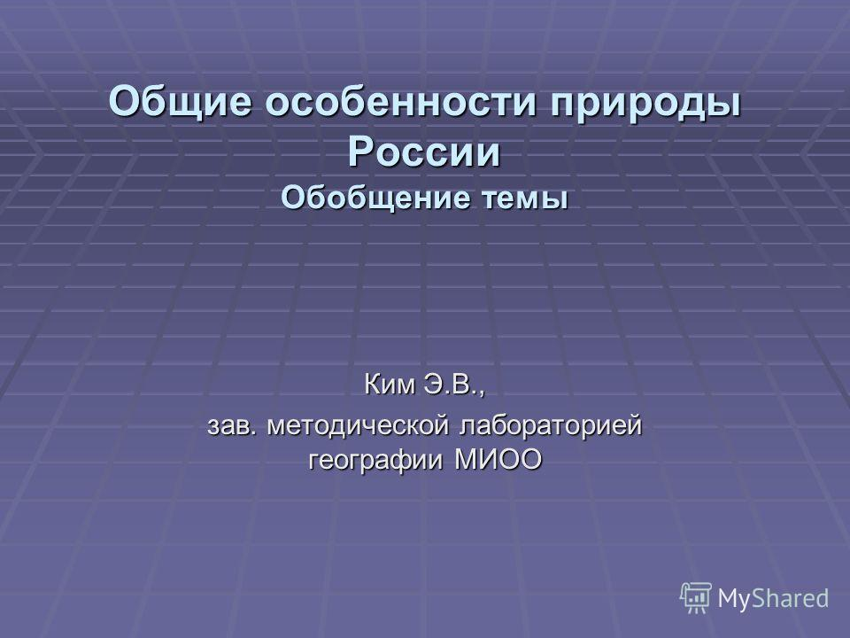 Общие особенности природы России Обобщение темы Ким Э.В., зав. методической лабораторией географии МИОО