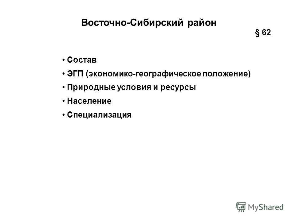 Восточно-Сибирский район Состав ЭГП (экономико-географическое положение) Природные условия и ресурсы Население Специализация § 62