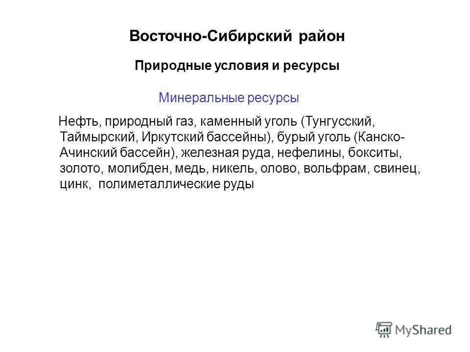 Восточно-Сибирский район Минеральные ресурсы Нефть, природный газ, каменный уголь (Тунгусский, Таймырский, Иркутский бассейны), бурый уголь (Канско- Ачинский бассейн), железная руда, нефелины, бокситы, золото, молибден, медь, никель, олово, вольфрам,