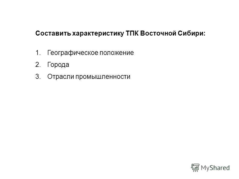 Составить характеристику ТПК Восточной Сибири: 1.Географическое положение 2.Города 3.Отрасли промышленности