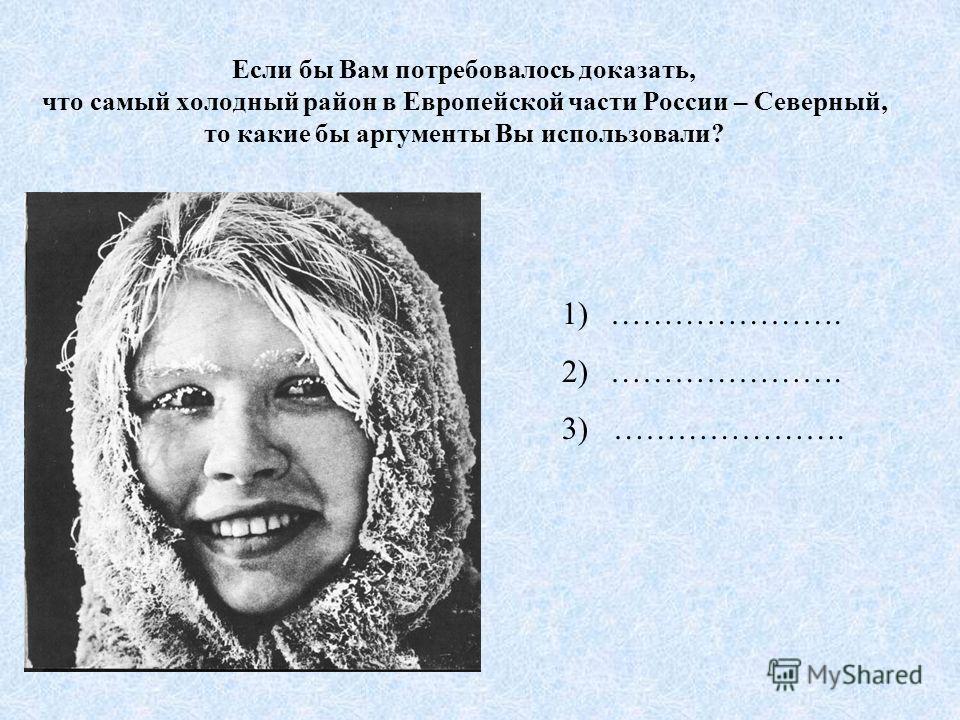 Если бы Вам потребовалось доказать, что самый холодный район в Европейской части России – Северный, то какие бы аргументы Вы использовали? 1)…………………. 2)…………………. 3) ………………….