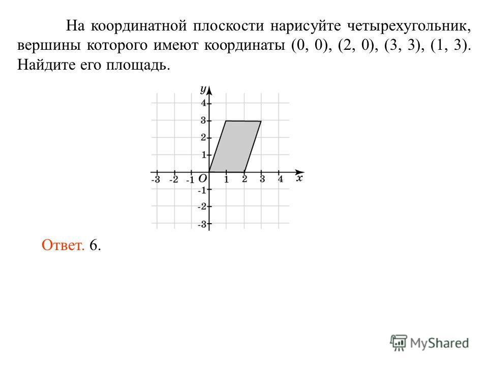 На координатной плоскости нарисуйте четырехугольник, вершины которого имеют координаты (0, 0), (2, 0), (3, 3), (1, 3). Найдите его площадь. Ответ. 6.