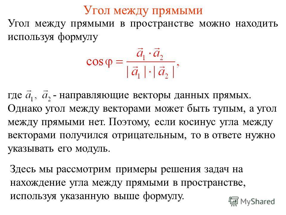 Угол между прямыми в пространстве можно находить используя формулу Угол между прямыми где - направляющие векторы данных прямых. Однако угол между векторами может быть тупым, а угол между прямыми нет. Поэтому, если косинус угла между векторами получил