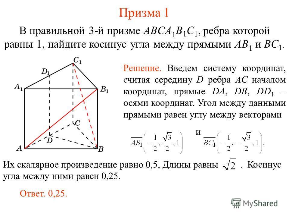 В правильной 3-й призме ABCA 1 B 1 C 1, ребра которой равны 1, найдите косинус угла между прямыми AB 1 и BC 1. Призма 1 Ответ. 0,25. Решение. Введем систему координат, считая середину D ребра AC началом координат, прямые DA, DB, DD 1 – осями координа