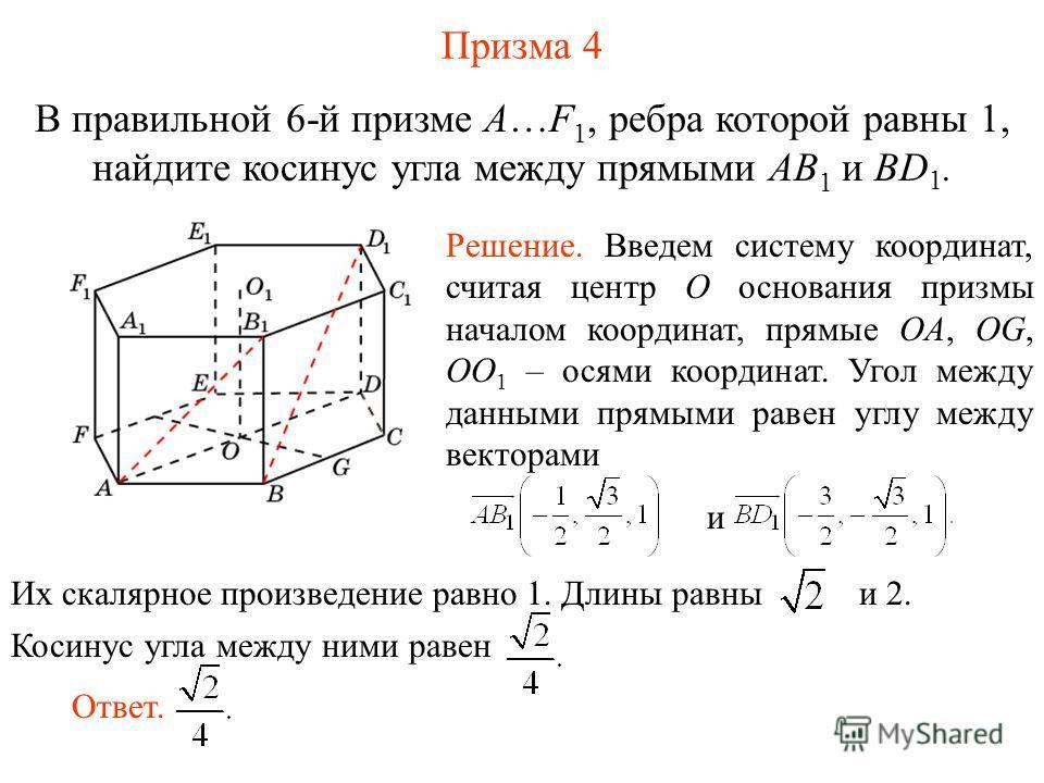 В правильной 6-й призме A…F 1, ребра которой равны 1, найдите косинус угла между прямыми AB 1 и BD 1. Призма 4 Ответ. Решение. Введем систему координат, считая центр O основания призмы началом координат, прямые OA, OG, OO 1 – осями координат. Угол ме
