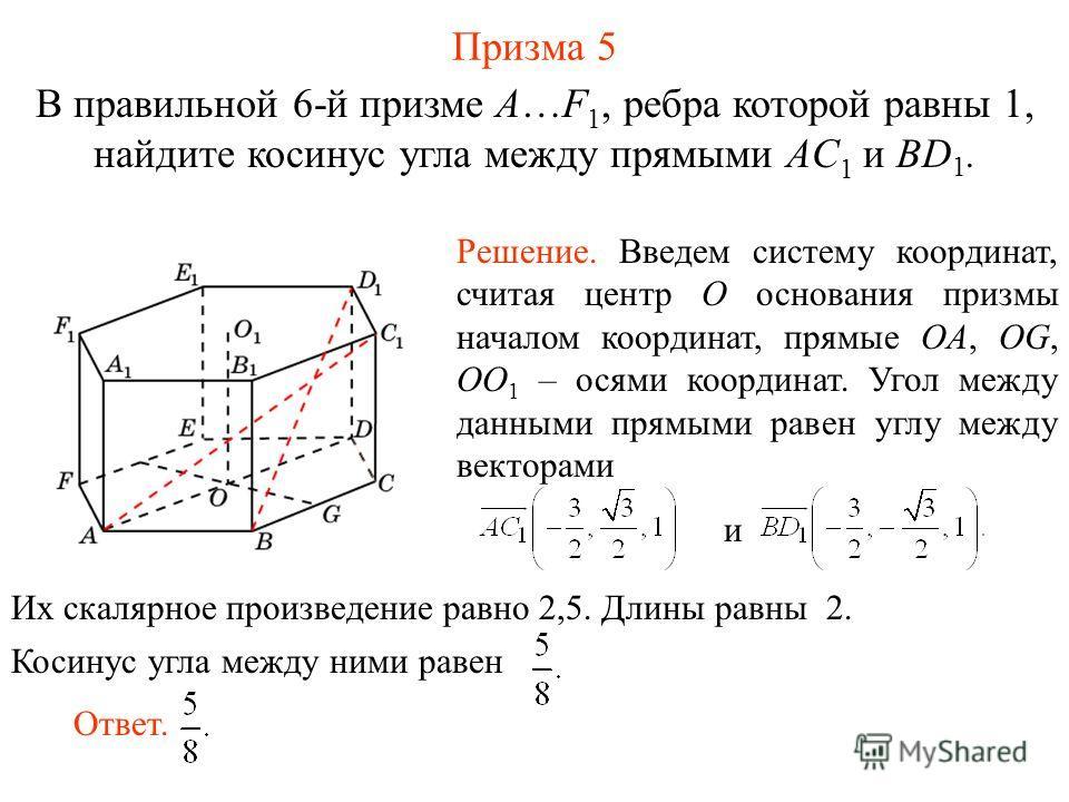 В правильной 6-й призме A…F 1, ребра которой равны 1, найдите косинус угла между прямыми AC 1 и BD 1. Призма 5 Ответ. Решение. Введем систему координат, считая центр O основания призмы началом координат, прямые OA, OG, OO 1 – осями координат. Угол ме