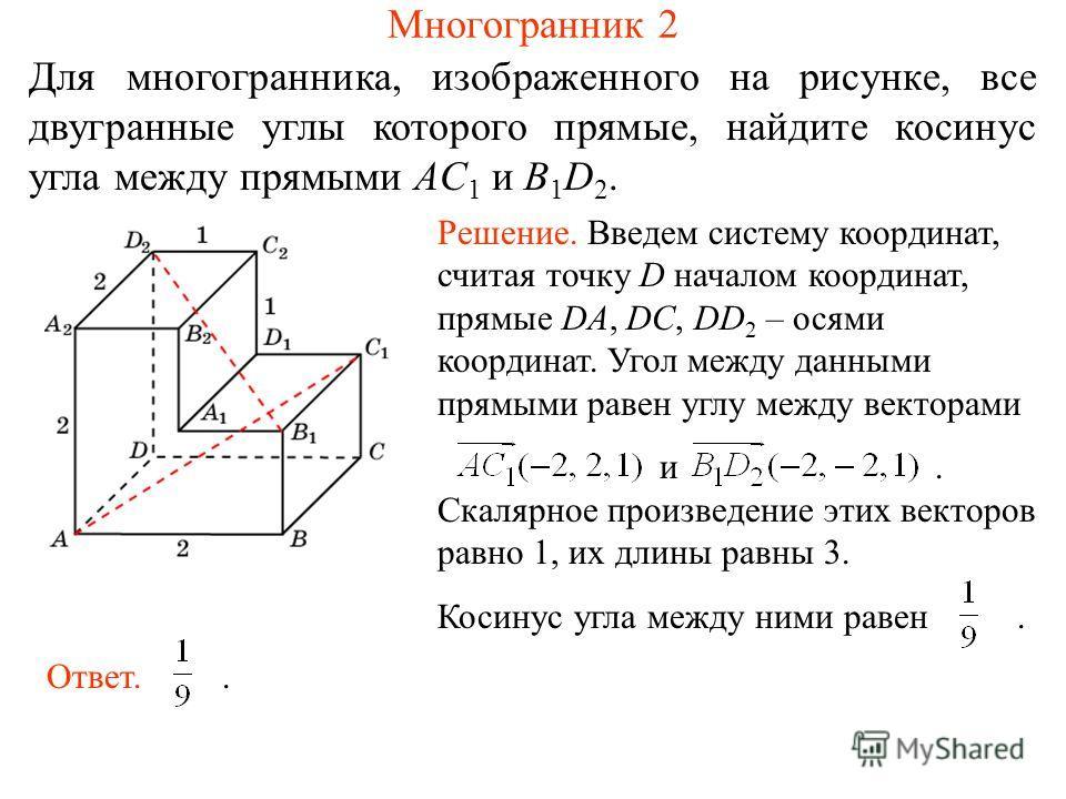Для многогранника, изображенного на рисунке, все двугранные углы которого прямые, найдите косинус угла между прямыми AC 1 и B 1 D 2. Многогранник 2 Решение. Введем систему координат, считая точку D началом координат, прямые DA, DC, DD 2 – осями коорд