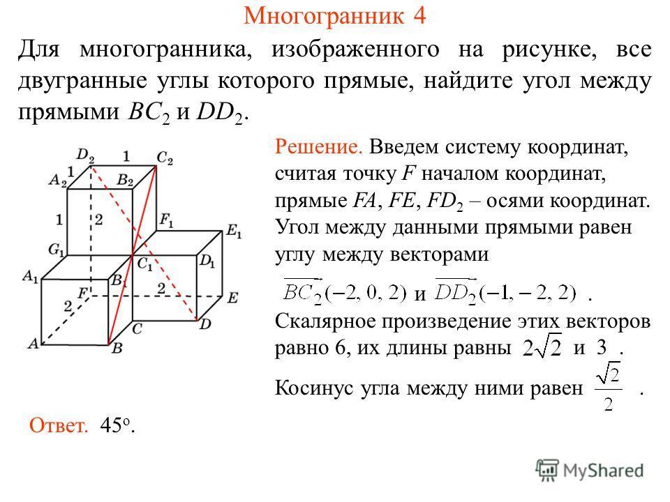 Для многогранника, изображенного на рисунке, все двугранные углы которого прямые, найдите угол между прямыми BC 2 и DD 2. Многогранник 4 Решение. Введем систему координат, считая точку F началом координат, прямые FA, FE, FD 2 – осями координат. Угол