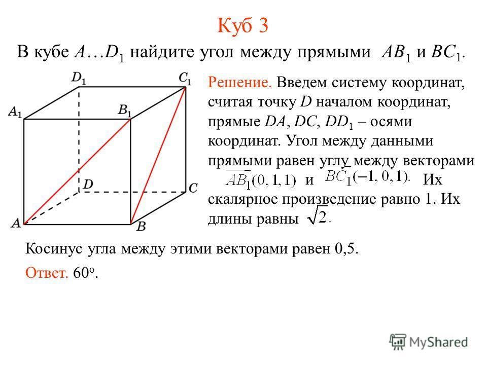 В кубе A…D 1 найдите угол между прямыми AB 1 и BC 1. Куб 3 Решение. Введем систему координат, считая точку D началом координат, прямые DA, DC, DD 1 – осями координат. Угол между данными прямыми равен углу между векторами и Их скалярное произведение р