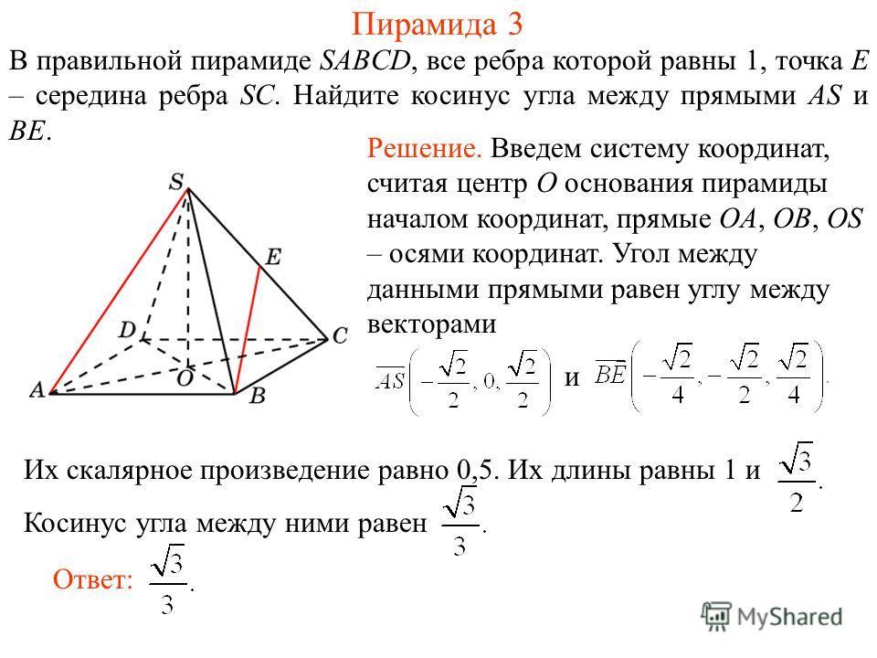 В правильной пирамиде SABCD, все ребра которой равны 1, точка E – середина ребра SC. Найдите косинус угла между прямыми AS и BE. Пирамида 3 Ответ: Решение. Введем систему координат, считая центр O основания пирамиды началом координат, прямые OA, OB,