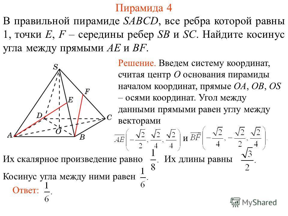 В правильной пирамиде SABCD, все ребра которой равны 1, точки E, F – середины ребер SB и SC. Найдите косинус угла между прямыми AE и BF. Пирамида 4 Ответ: Решение. Введем систему координат, считая центр O основания пирамиды началом координат, прямые