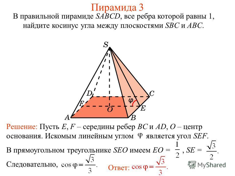 В правильной пирамиде SABCD, все ребра которой равны 1, найдите косинус угла между плоскостями SBC и ABC. Ответ: Решение: Пусть E, F – середины ребер BC и AD, O – центр основания. Искомым линейным углом является угол SEF. В прямоугольном треугольнике
