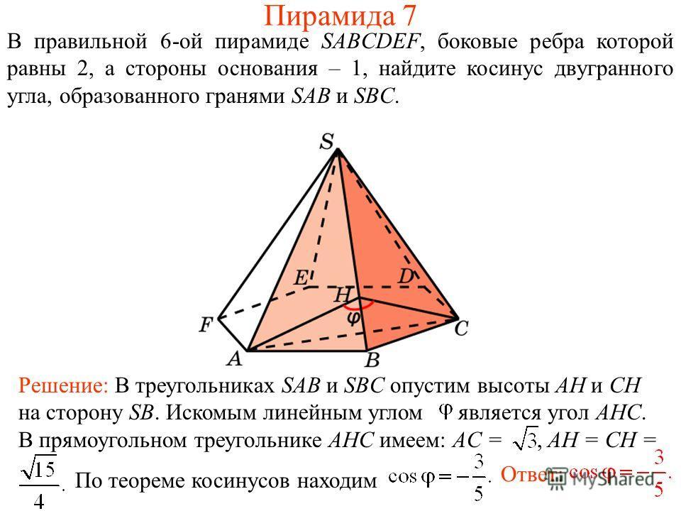 В правильной 6-ой пирамиде SABCDEF, боковые ребра которой равны 2, а стороны основания – 1, найдите косинус двугранного угла, образованного гранями SAB и SBC. Ответ: Решение: В треугольниках SAB и SBC опустим высоты AH и CH на сторону SB. Искомым лин