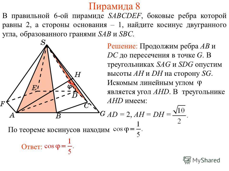 В правильной 6-ой пирамиде SABCDEF, боковые ребра которой равны 2, а стороны основания – 1, найдите косинус двугранного угла, образованного гранями SAB и SBC. Ответ: Решение: Продолжим ребра AB и DC до пересечения в точке G. В треугольниках SAG и SDG