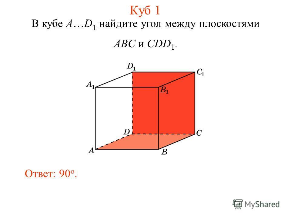 В кубе A…D 1 найдите угол между плоскостями ABC и CDD 1. Ответ: 90 o. Куб 1