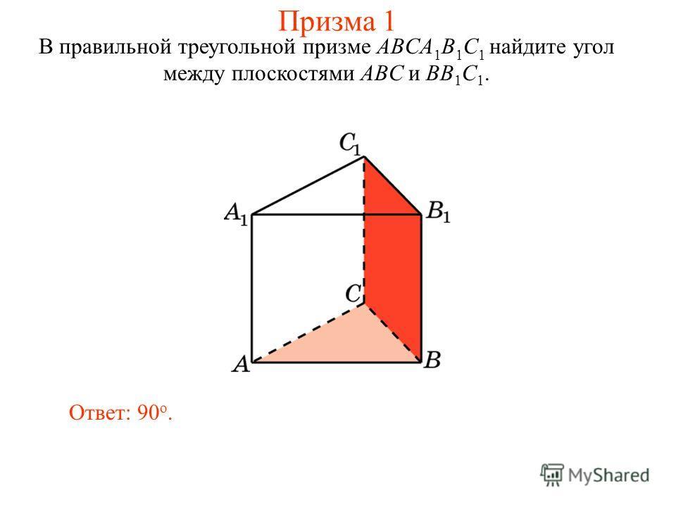 В правильной треугольной призме ABCA 1 B 1 C 1 найдите угол между плоскостями ABC и BB 1 C 1. Ответ: 90 o. Призма 1
