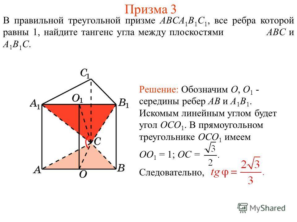 В правильной треугольной призме ABCA 1 B 1 C 1, все ребра которой равны 1, найдите тангенс угла между плоскостями ABC и A 1 B 1 C. Решение: Обозначим O, O 1 - середины ребер AB и A 1 B 1. Искомым линейным углом будет угол OCO 1. В прямоугольном треуг