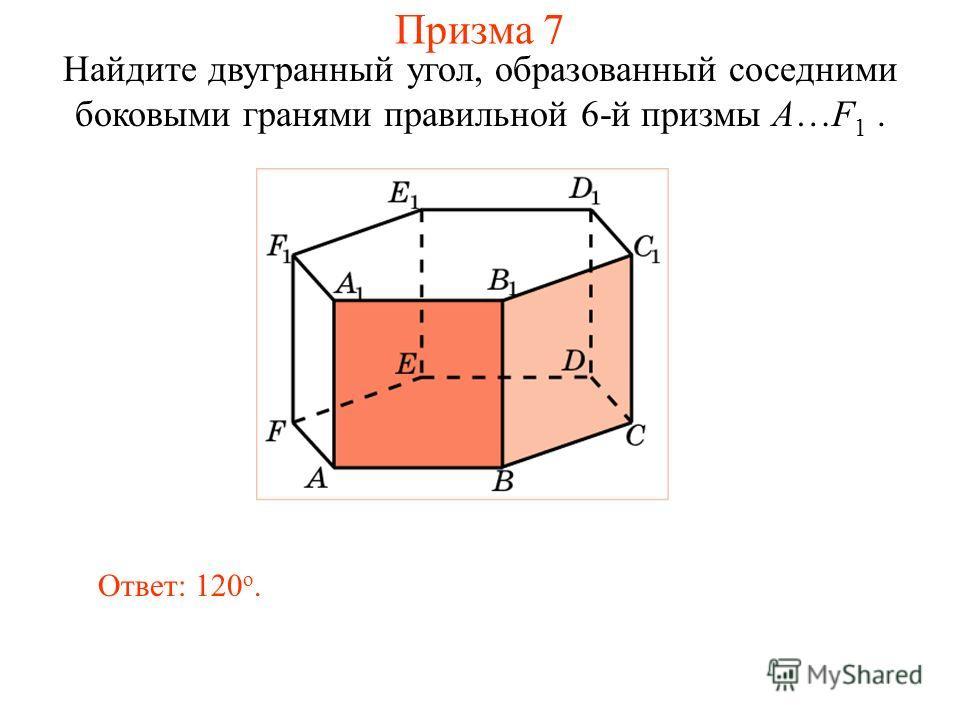 Найдите двугранный угол, образованный соседними боковыми гранями правильной 6-й призмы A…F 1. Ответ: 120 о. Призма 7