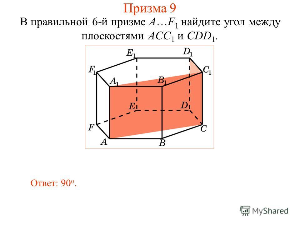 В правильной 6-й призме A…F 1 найдите угол между плоскостями ACC 1 и CDD 1. Ответ: 90 о. Призма 9
