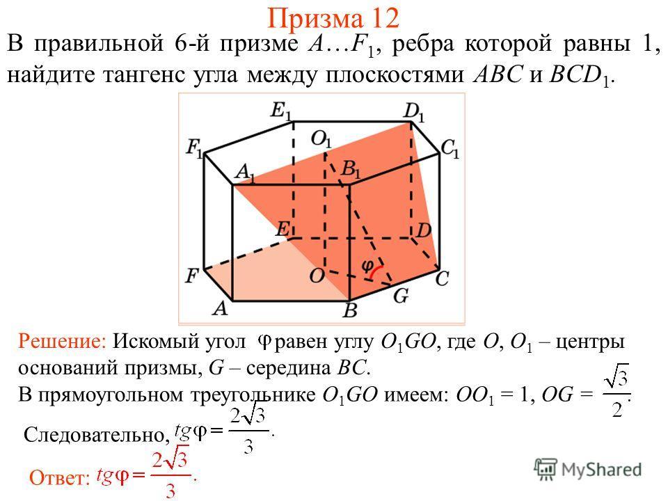 В правильной 6-й призме A…F 1, ребра которой равны 1, найдите тангенс угла между плоскостями ABC и BCD 1. Призма 12 Ответ: В прямоугольном треугольнике O 1 GO имеем: OO 1 = 1, OG =. Следовательно, Решение: Искомый угол равен углу O 1 GO, где O, O 1 –