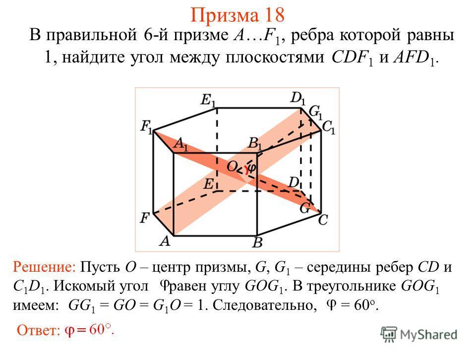 В правильной 6-й призме A…F 1, ребра которой равны 1, найдите угол между плоскостями CDF 1 и AFD 1. Призма 18 Ответ: Решение: Пусть O – центр призмы, G, G 1 – середины ребер CD и C 1 D 1. Искомый угол равен углу GOG 1. В треугольнике GOG 1 имеем: GG