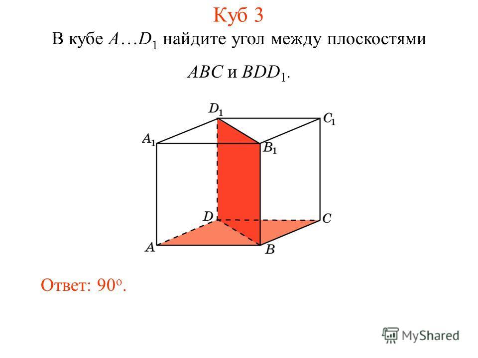 В кубе A…D 1 найдите угол между плоскостями ABC и BDD 1. Ответ: 90 o. Куб 3