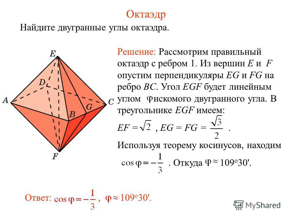 Октаэдр Найдите двугранные углы октаэдра. Ответ:, 109 о 30'. Решение: Рассмотрим правильный октаэдр с ребром 1. Из вершин E и F опустим перпендикуляры EG и FG на ребро BC. Угол EGF будет линейным углом искомого двугранного угла. В треугольнике EGF им