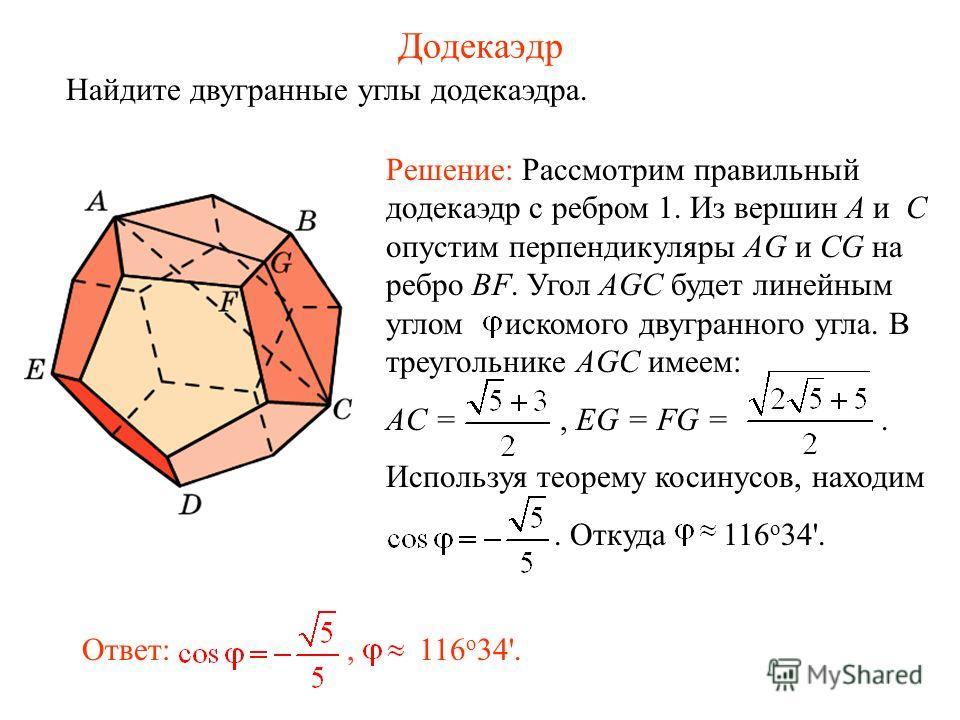 Додекаэдр Найдите двугранные углы додекаэдра. Решение: Рассмотрим правильный додекаэдр с ребром 1. Из вершин A и C опустим перпендикуляры AG и CG на ребро BF. Угол AGC будет линейным углом искомого двугранного угла. В треугольнике AGC имеем: AC =, EG