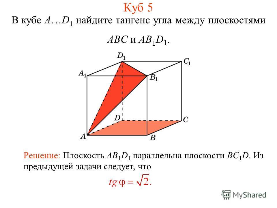 В кубе A…D 1 найдите тангенс угла между плоскостями ABC и AB 1 D 1. Решение: Плоскость AB 1 D 1 параллельна плоскости BC 1 D. Из предыдущей задачи следует, что Куб 5