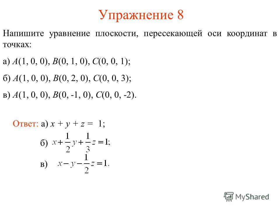 Упражнение 8 Напишите уравнение плоскости, пересекающей оси координат в точках: а) A(1, 0, 0), B(0, 1, 0), C(0, 0, 1); б) A(1, 0, 0), B(0, 2, 0), C(0, 0, 3); в) A(1, 0, 0), B(0, -1, 0), C(0, 0, -2). Ответ: а) x + y + z = 1; б) в)