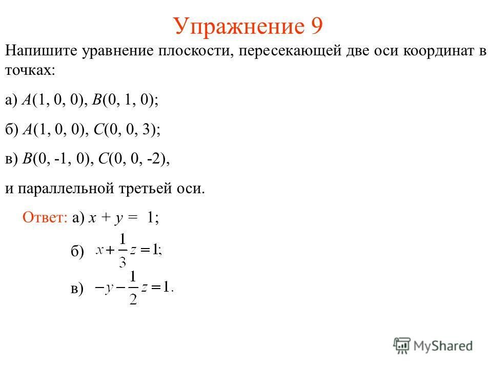 Упражнение 9 Напишите уравнение плоскости, пересекающей две оси координат в точках: а) A(1, 0, 0), B(0, 1, 0); б) A(1, 0, 0), C(0, 0, 3); в) B(0, -1, 0), C(0, 0, -2), и параллельной третьей оси. Ответ: а) x + y = 1; б) в)
